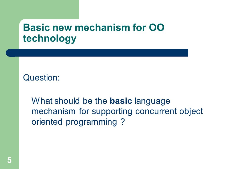 5 Basic new mechanism for OO technology Question: What should be the basic language mechanism for supporting concurrent object oriented programming