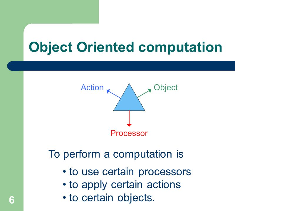 6 Object Oriented computation To perform a computation is to use certain processors to apply certain actions to certain objects.