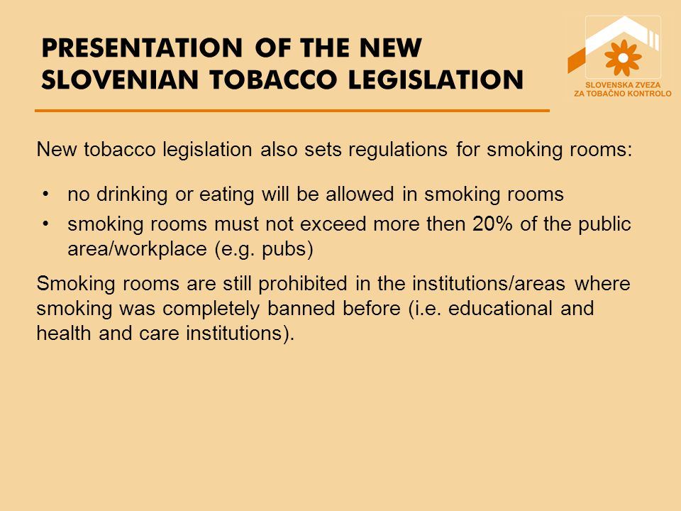 PRESENTATION OF THE NEW SLOVENIAN TOBACCO LEGISLATION no drinking or eating will be allowed in smoking rooms smoking rooms must not exceed more then 20% of the public area/workplace (e.g.