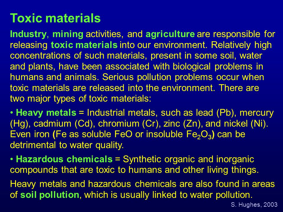Toxic materials Industry, mining activities, and agriculture are responsible for releasing toxic materials into our environment. Relatively high conce