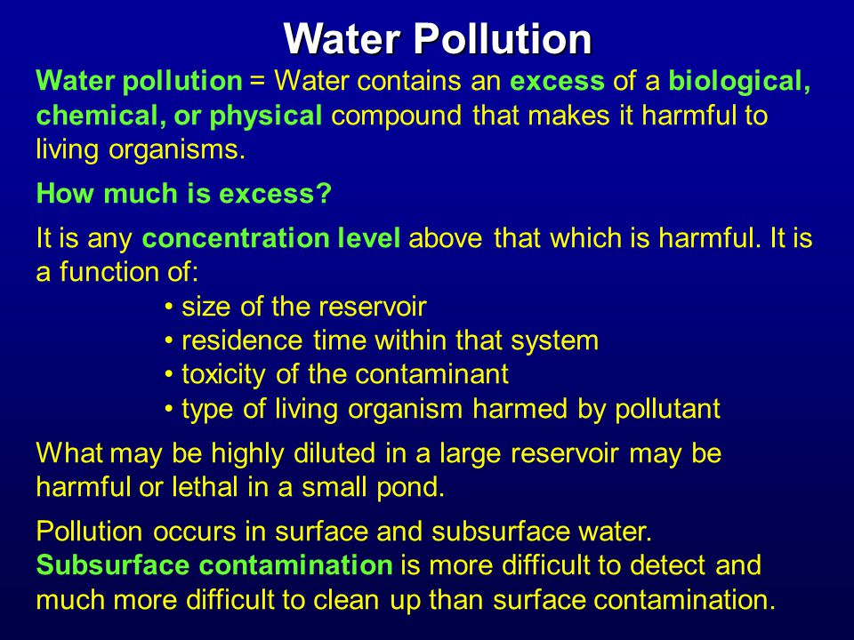Common sources of groundwater pollution or contamination -------------------------------------------------------------------------------------- Leaks from storage tanks and pipes Leaks from waste disposal sites such as landfills Seepage from septic systems and cesspools Accidental spills and seepage (e.g., trucks and trains) Seepage from agricultural activities such as feedlots Intrusion of salt water into coastal aquifers Leaching and seepage from mine spoil piles and tailings Seepage from spray irrigation Improper operation of injection wells Seepage of acid water from mines Seepage of irrigation return flow Infiltration of urban, industrial, and agricultural runoff -------------------------------------------------------------------------------------- (from Keller, 2000, Table 11.1) Chloride is a good example of a pollutant that has many sources.