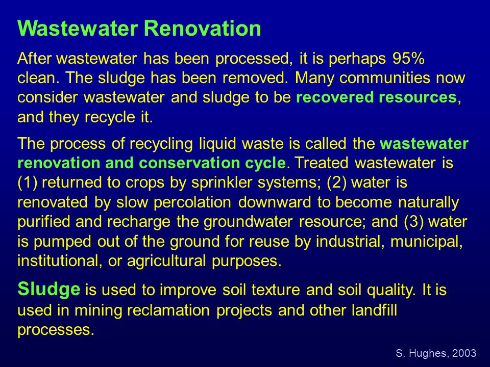 Wastewater Renovation After wastewater has been processed, it is perhaps 95% clean. The sludge has been removed. Many communities now consider wastewa