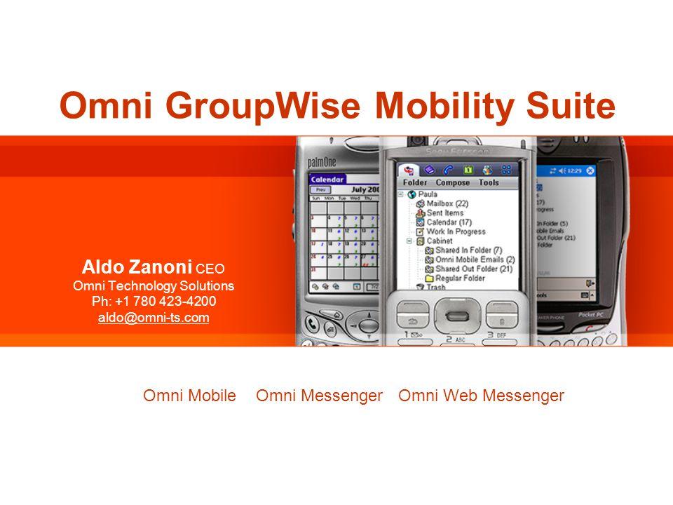 Omni GroupWise Mobility Suite Aldo Zanoni CEO Omni Technology Solutions Ph: +1 780 423-4200 aldo@omni-ts.com Omni GroupWise Mobility Suite Omni Mobile Omni Messenger Omni Web Messenger