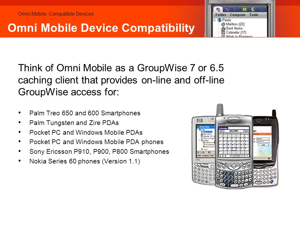 Omni Mobile Device Compatibility Omni Mobile: Compatible Devices Think of Omni Mobile as a GroupWise 7 or 6.5 caching client that provides on-line and off-line GroupWise access for: Palm Treo 650 and 600 Smartphones Palm Tungsten and Zire PDAs Pocket PC and Windows Mobile PDAs Pocket PC and Windows Mobile PDA phones Sony Ericsson P910, P900, P800 Smartphones Nokia Series 60 phones (Version 1.1)