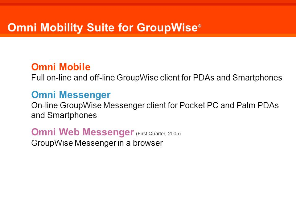 Omni Mobility Suite for GroupWise ® Omni Mobile Full on-line and off-line GroupWise client for PDAs and Smartphones Omni Messenger On-line GroupWise Messenger client for Pocket PC and Palm PDAs and Smartphones Omni Web Messenger (First Quarter, 2005) GroupWise Messenger in a browser Omni Mobility Suite for GroupWise