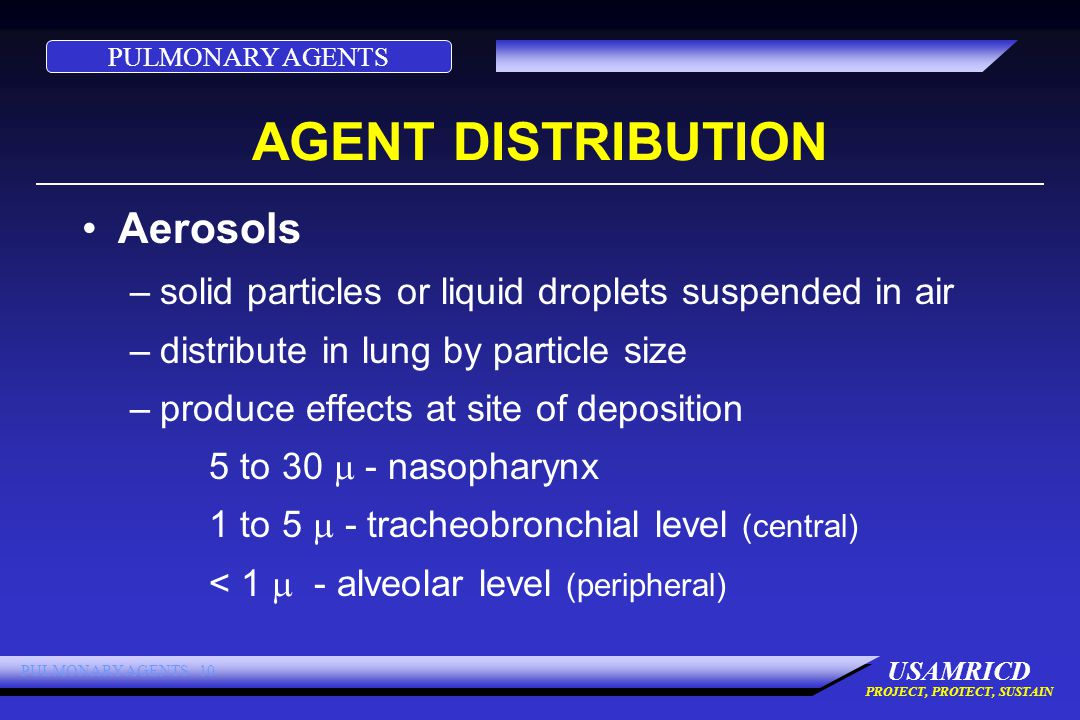 PULMONARY AGENTS USAMRICD PROJECT, PROTECT, SUSTAIN PULMONARY AGENTS 10 AGENT DISTRIBUTION Aerosols –solid particles or liquid droplets suspended in air –distribute in lung by particle size –produce effects at site of deposition 5 to 30  - nasopharynx 1 to 5  - tracheobronchial level (central) < 1  - alveolar level (peripheral)