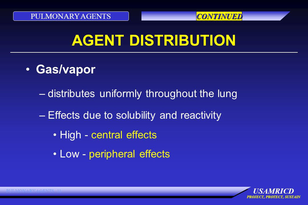 PULMONARY AGENTS USAMRICD PROJECT, PROTECT, SUSTAIN PULMONARY AGENTS 11 AGENT DISTRIBUTION Gas/vapor –distributes uniformly throughout the lung –Effects due to solubility and reactivity High - central effects Low - peripheral effects CONTINUED