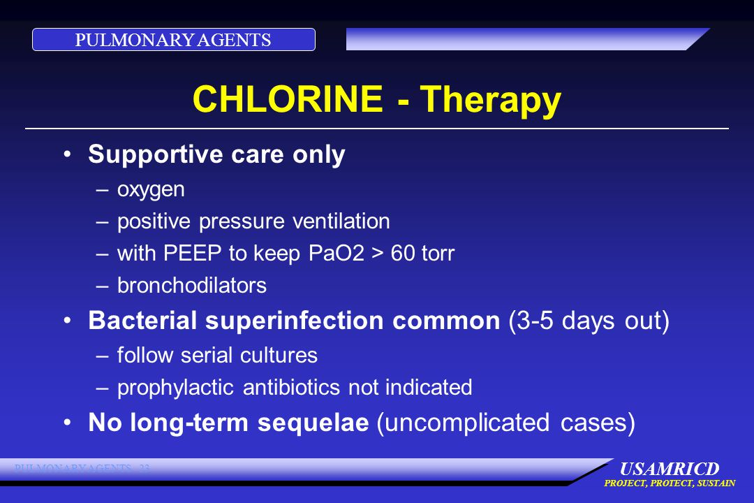 PULMONARY AGENTS USAMRICD PROJECT, PROTECT, SUSTAIN PULMONARY AGENTS 23 CHLORINE - Therapy Supportive care only –oxygen –positive pressure ventilation –with PEEP to keep PaO2 > 60 torr –bronchodilators Bacterial superinfection common (3-5 days out) –follow serial cultures –prophylactic antibiotics not indicated No long-term sequelae (uncomplicated cases)