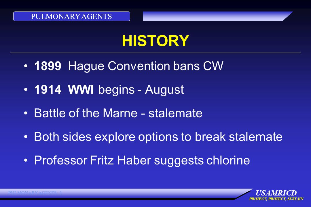 PULMONARY AGENTS USAMRICD PROJECT, PROTECT, SUSTAIN PULMONARY AGENTS 3 HISTORY 1899 Hague Convention bans CW 1914 WWI begins - August Battle of the Marne - stalemate Both sides explore options to break stalemate Professor Fritz Haber suggests chlorine