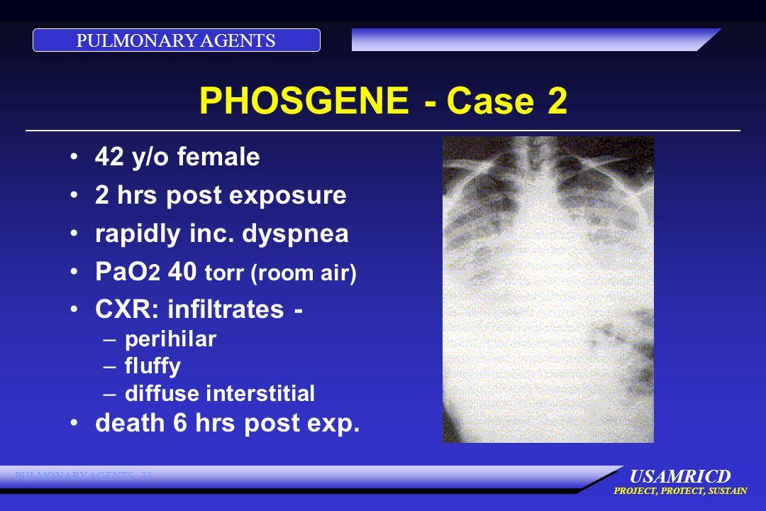PULMONARY AGENTS USAMRICD PROJECT, PROTECT, SUSTAIN PULMONARY AGENTS 33 PHOSGENE - Case 2 42 y/o female 2 hrs post exposure rapidly inc.