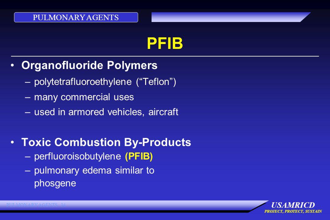 PULMONARY AGENTS USAMRICD PROJECT, PROTECT, SUSTAIN PULMONARY AGENTS 34 PFIB Organofluoride Polymers –polytetrafluoroethylene ( Teflon ) –many commercial uses –used in armored vehicles, aircraft Toxic Combustion By-Products –perfluoroisobutylene (PFIB) –pulmonary edema similar to phosgene