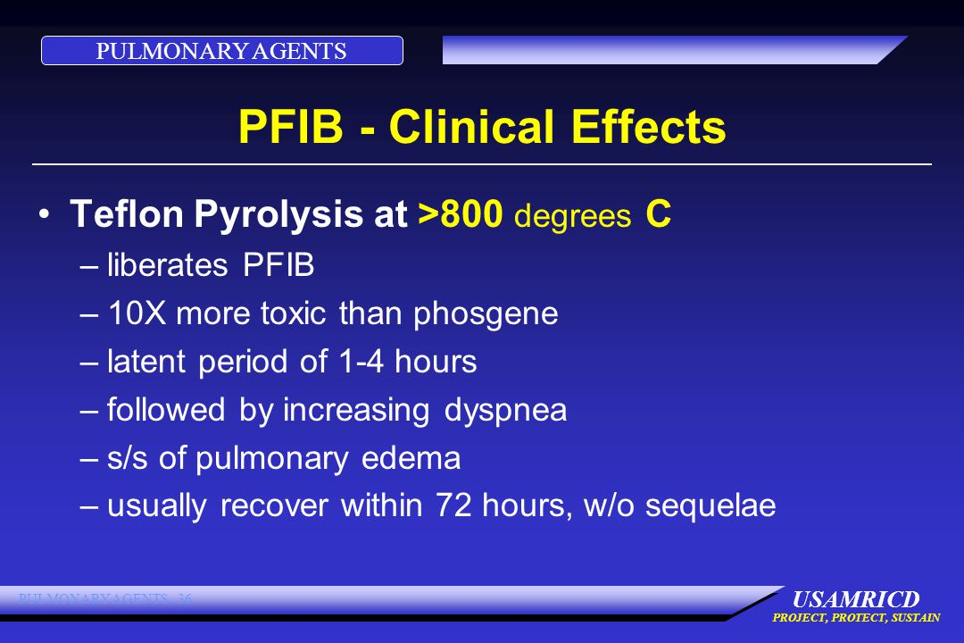 PULMONARY AGENTS USAMRICD PROJECT, PROTECT, SUSTAIN PULMONARY AGENTS 36 PFIB - Clinical Effects Teflon Pyrolysis at >800 degrees C –liberates PFIB –10X more toxic than phosgene –latent period of 1-4 hours –followed by increasing dyspnea –s/s of pulmonary edema –usually recover within 72 hours, w/o sequelae