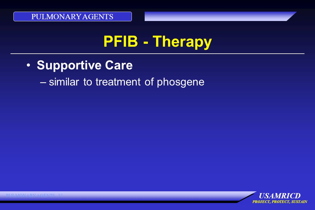 PULMONARY AGENTS USAMRICD PROJECT, PROTECT, SUSTAIN PULMONARY AGENTS 37 PFIB - Therapy Supportive Care –similar to treatment of phosgene