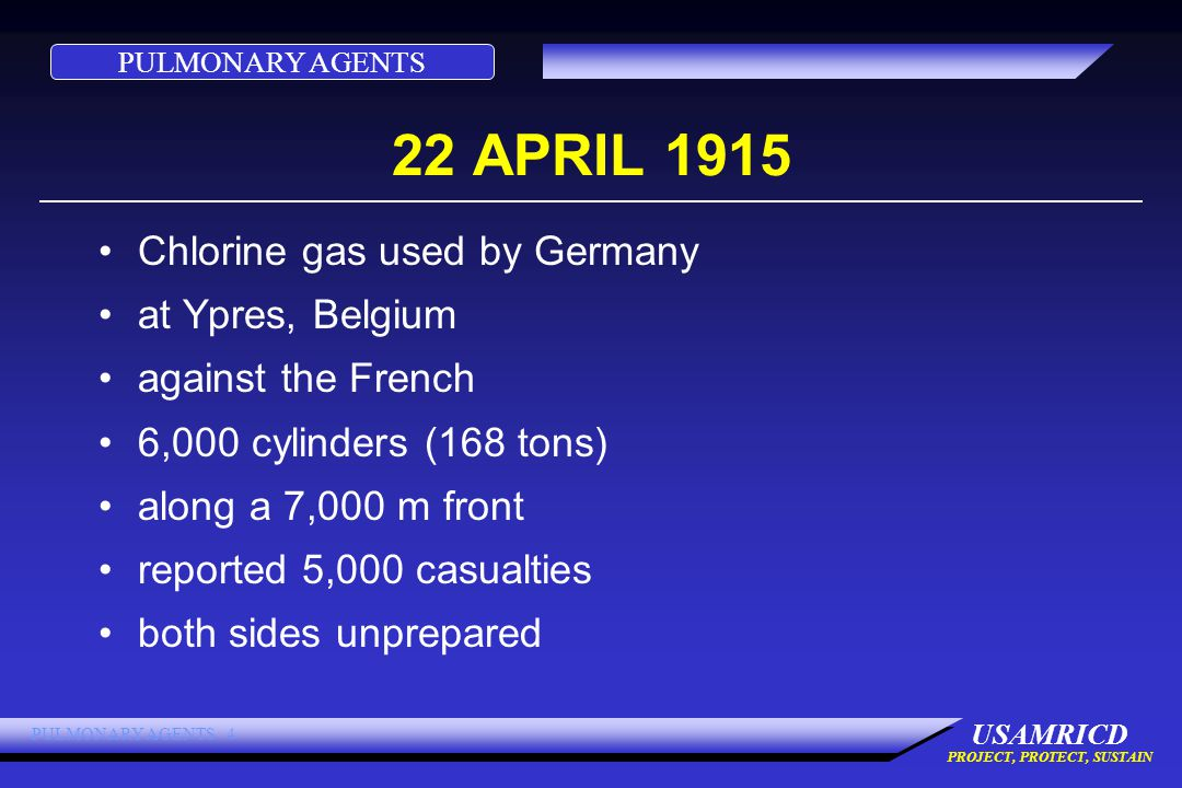 PULMONARY AGENTS USAMRICD PROJECT, PROTECT, SUSTAIN PULMONARY AGENTS 4 22 APRIL 1915 Chlorine gas used by Germany at Ypres, Belgium against the French 6,000 cylinders (168 tons) along a 7,000 m front reported 5,000 casualties both sides unprepared