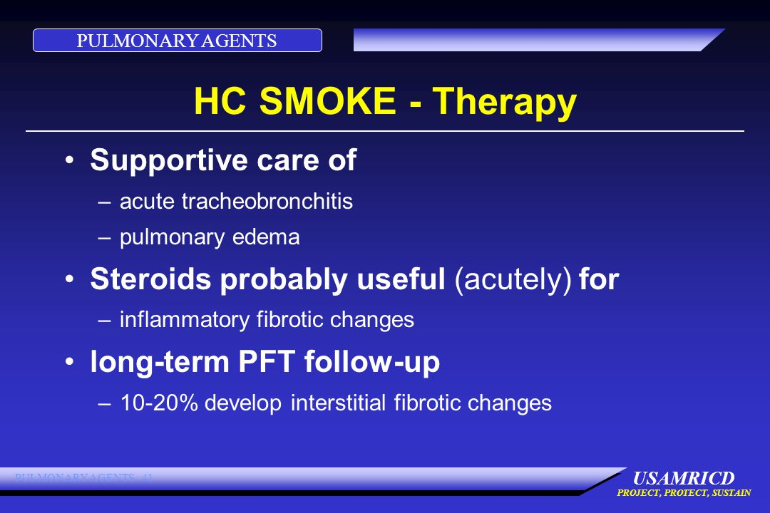 PULMONARY AGENTS USAMRICD PROJECT, PROTECT, SUSTAIN PULMONARY AGENTS 41 HC SMOKE - Therapy Supportive care of –acute tracheobronchitis –pulmonary edema Steroids probably useful (acutely) for –inflammatory fibrotic changes long-term PFT follow-up –10-20% develop interstitial fibrotic changes