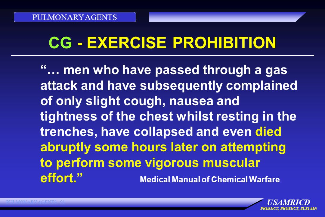 PULMONARY AGENTS USAMRICD PROJECT, PROTECT, SUSTAIN PULMONARY AGENTS 51 CG - EXERCISE PROHIBITION … men who have passed through a gas attack and have subsequently complained of only slight cough, nausea and tightness of the chest whilst resting in the trenches, have collapsed and even died abruptly some hours later on attempting to perform some vigorous muscular effort. Medical Manual of Chemical Warfare