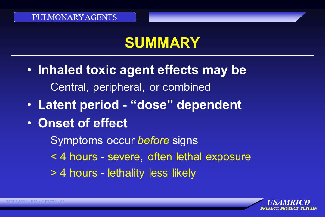 PULMONARY AGENTS USAMRICD PROJECT, PROTECT, SUSTAIN PULMONARY AGENTS 52 SUMMARY Inhaled toxic agent effects may be Central, peripheral, or combined Latent period - dose dependent Onset of effect Symptoms occur before signs < 4 hours - severe, often lethal exposure > 4 hours - lethality less likely