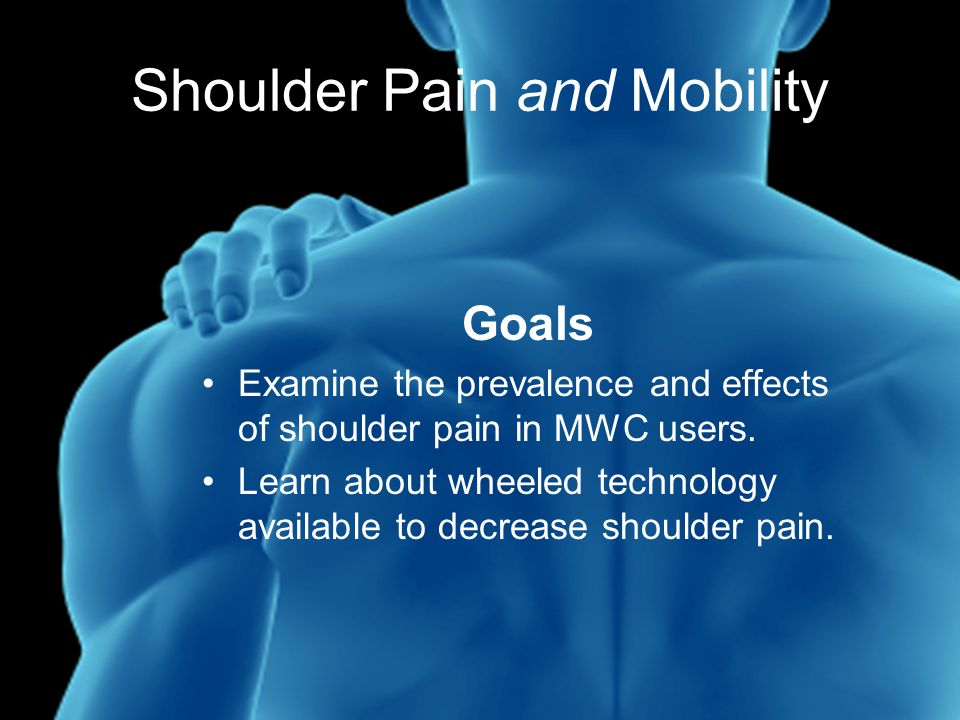 Shoulder Pain and Mobility Goals Examine the prevalence and effects of shoulder pain in MWC users.