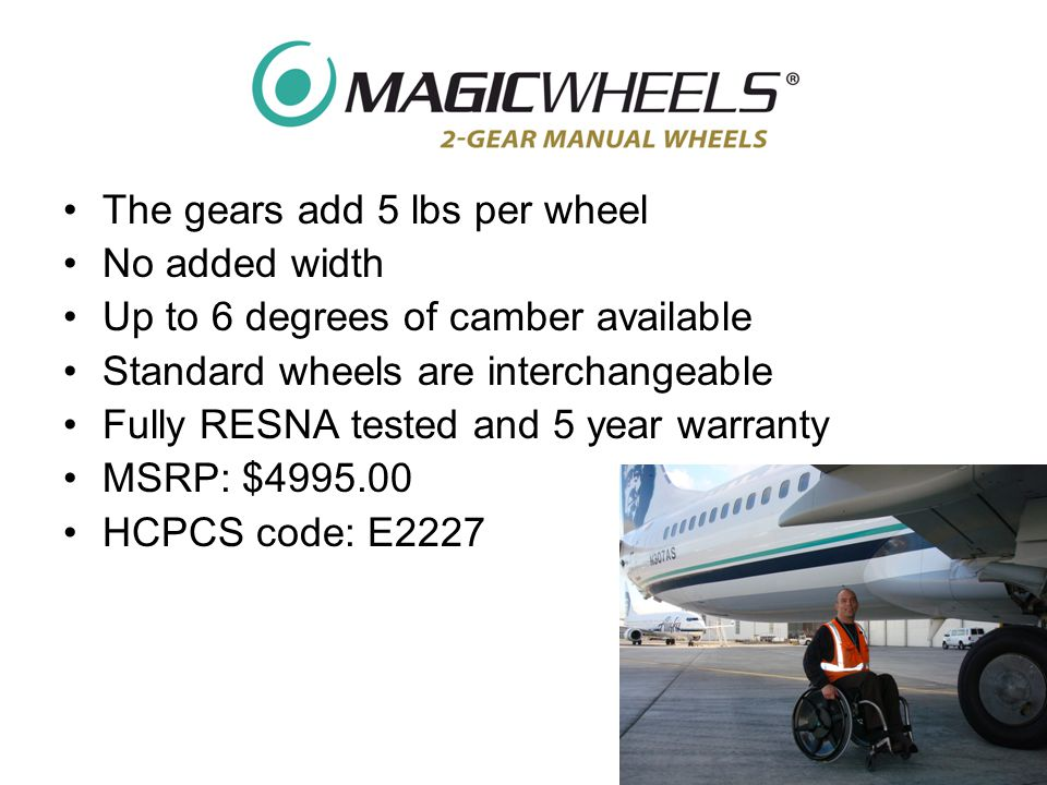 The gears add 5 lbs per wheel No added width Up to 6 degrees of camber available Standard wheels are interchangeable Fully RESNA tested and 5 year warranty MSRP: $4995.00 HCPCS code: E2227