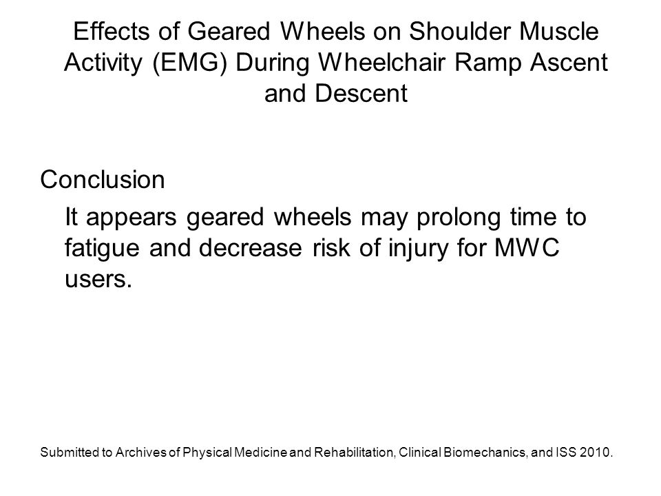 Effects of Geared Wheels on Shoulder Muscle Activity (EMG) During Wheelchair Ramp Ascent and Descent Conclusion It appears geared wheels may prolong time to fatigue and decrease risk of injury for MWC users.
