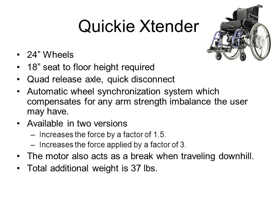 Quickie Xtender 24 Wheels 18 seat to floor height required Quad release axle, quick disconnect Automatic wheel synchronization system which compensates for any arm strength imbalance the user may have.