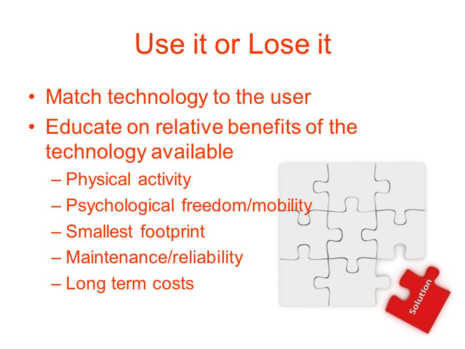 Use it or Lose it Match technology to the user Educate on relative benefits of the technology available –Physical activity –Psychological freedom/mobility –Smallest footprint –Maintenance/reliability –Long term costs