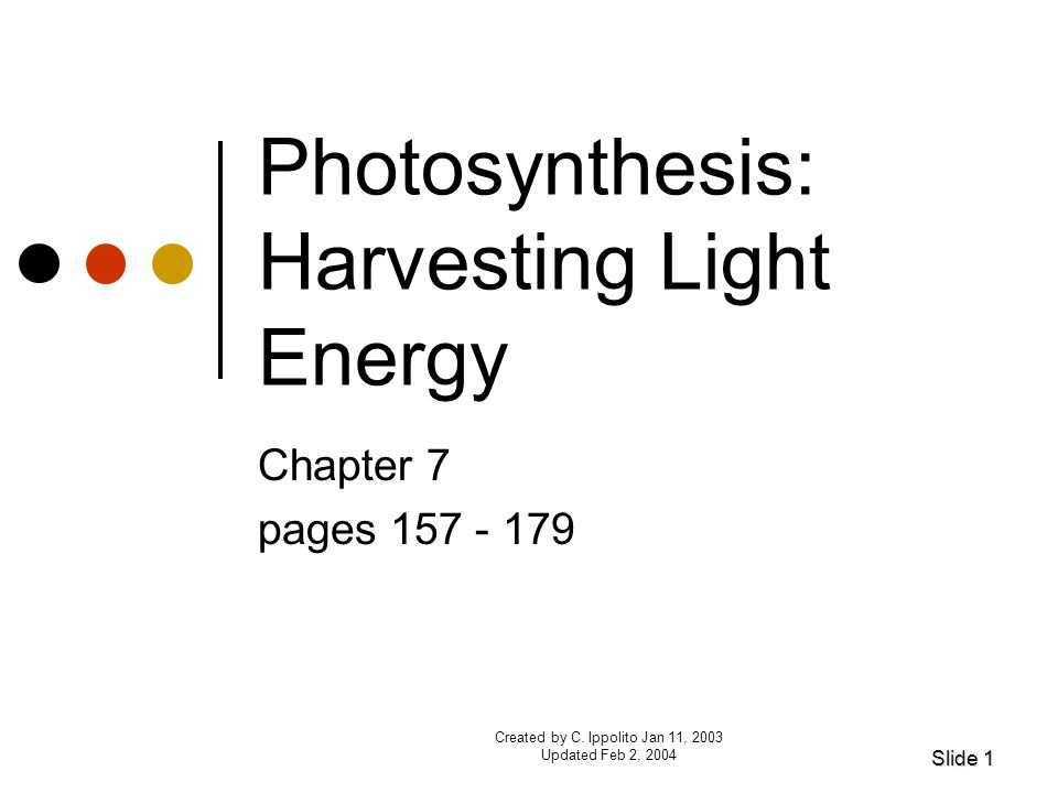 Created by C. Ippolito Jan 11, 2003 Updated Feb 2, 2004 Photosynthesis: Harvesting Light Energy Chapter 7 pages 157 - 179 Slide 1