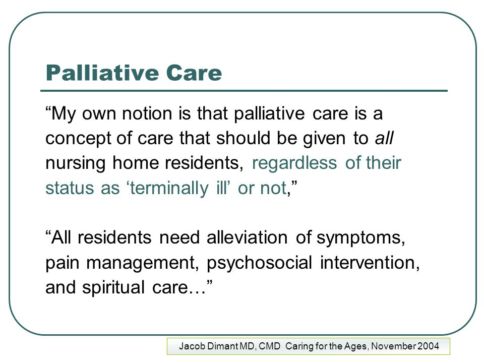 """Palliative Care """"My own notion is that palliative care is a concept of care that should be given to all nursing home residents, regardless of their st"""