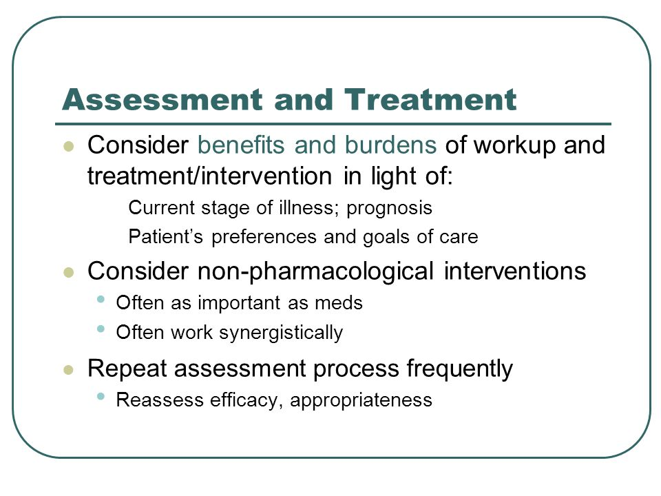 Assessment and Treatment Consider benefits and burdens of workup and treatment/intervention in light of: Current stage of illness; prognosis Patient's