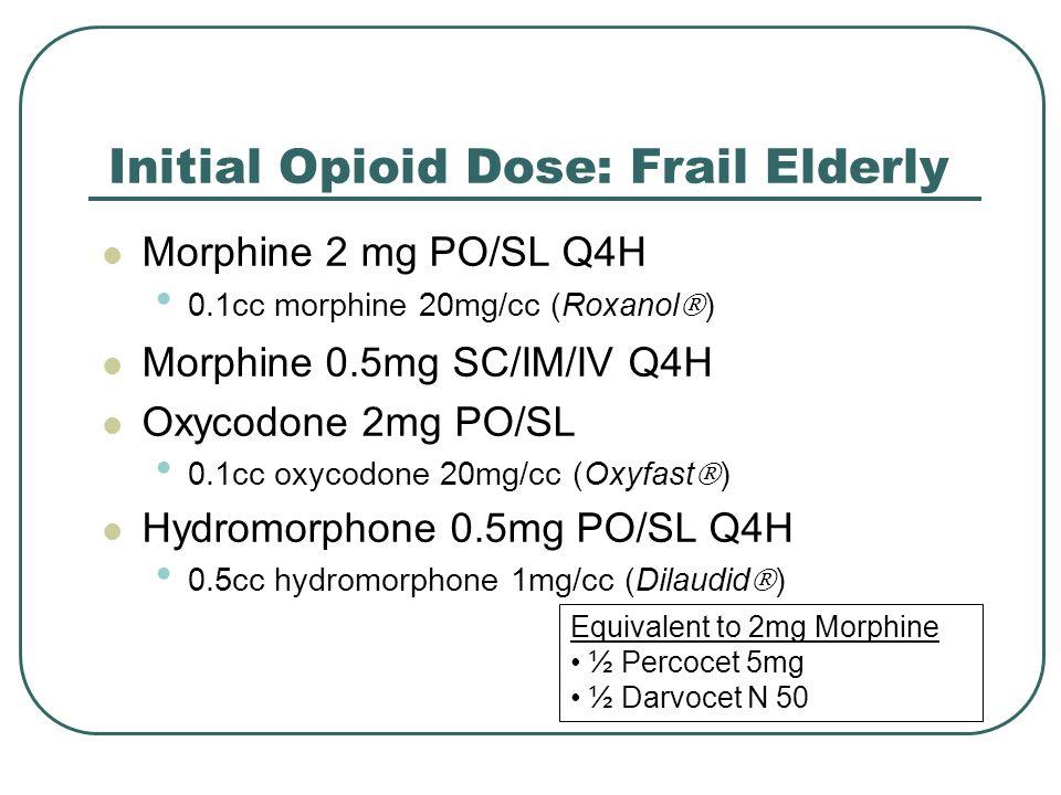 Initial Opioid Dose: Frail Elderly Morphine 2 mg PO/SL Q4H 0.1cc morphine 20mg/cc (Roxanol  ) Morphine 0.5mg SC/IM/IV Q4H Oxycodone 2mg PO/SL 0.1cc o
