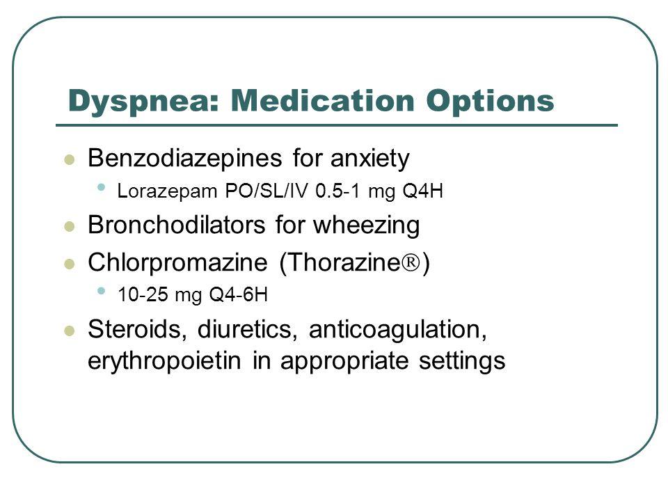 Dyspnea: Medication Options Benzodiazepines for anxiety Lorazepam PO/SL/IV 0.5-1 mg Q4H Bronchodilators for wheezing Chlorpromazine (Thorazine  ) 10-
