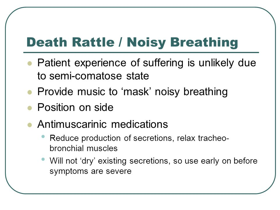 Death Rattle / Noisy Breathing Patient experience of suffering is unlikely due to semi-comatose state Provide music to 'mask' noisy breathing Position