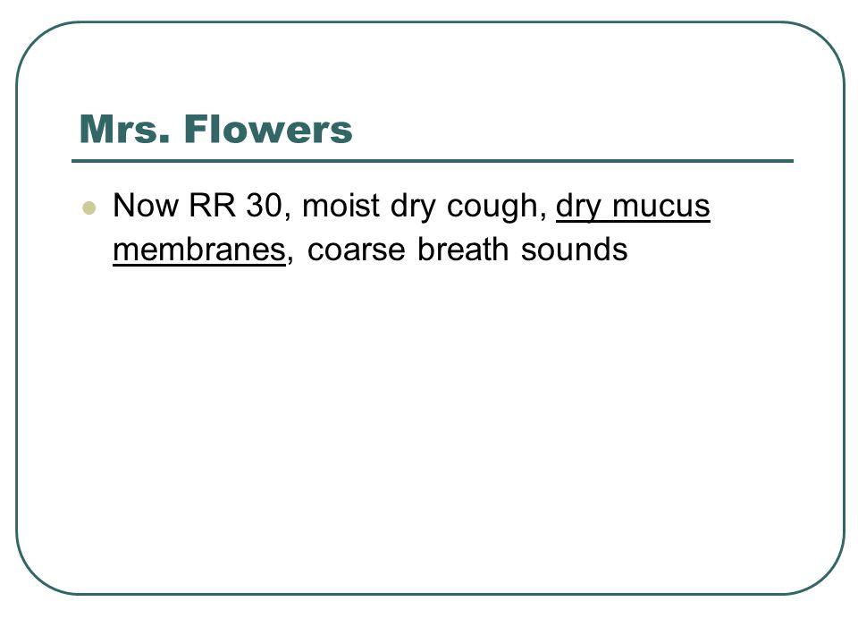 Mrs. Flowers Now RR 30, moist dry cough, dry mucus membranes, coarse breath sounds