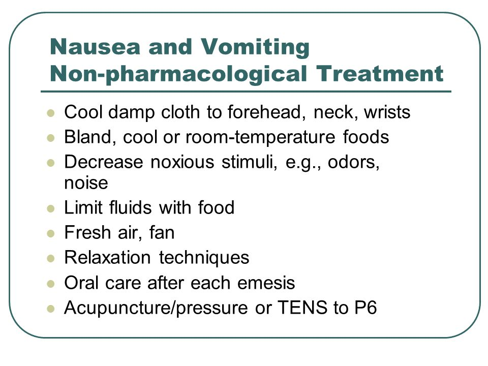 Nausea and Vomiting Non-pharmacological Treatment Cool damp cloth to forehead, neck, wrists Bland, cool or room-temperature foods Decrease noxious sti