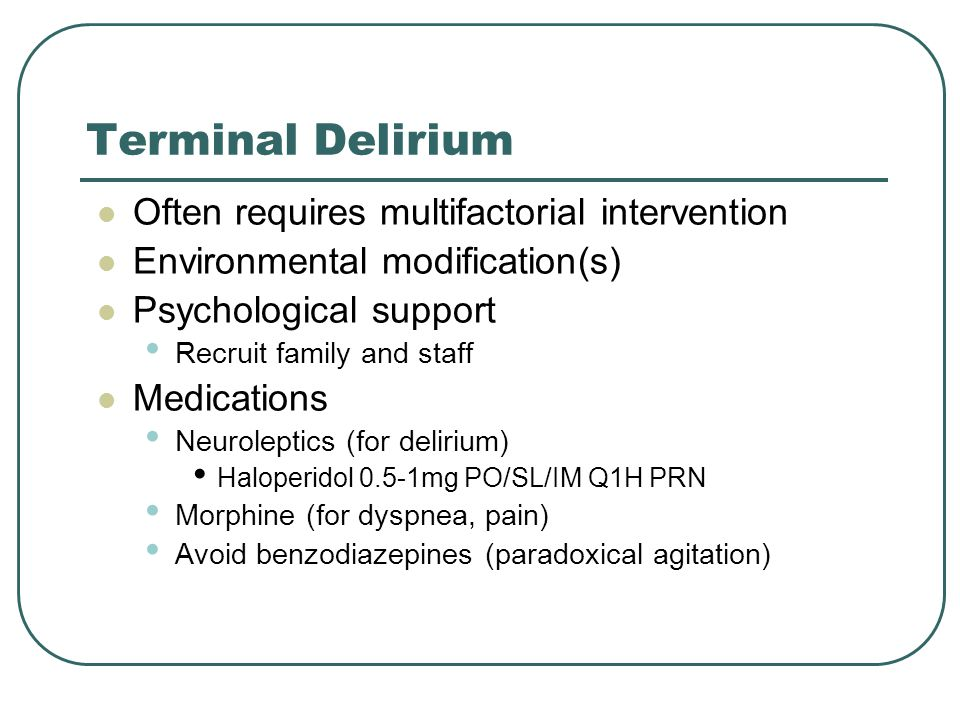 Terminal Delirium Often requires multifactorial intervention Environmental modification(s) Psychological support Recruit family and staff Medications