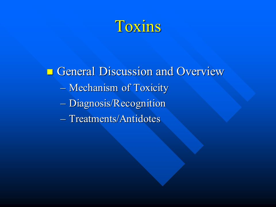 Toxins General Discussion and Overview General Discussion and Overview –Mechanism of Toxicity –Diagnosis/Recognition –Treatments/Antidotes
