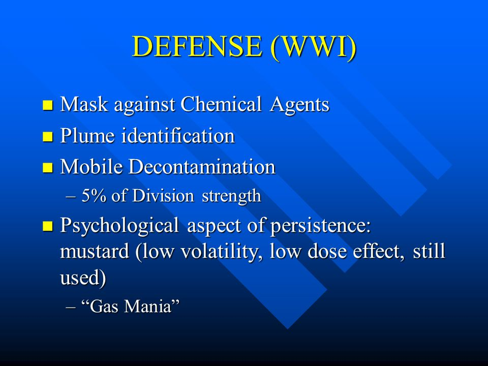 DEFENSE (WWI) Mask against Chemical Agents Mask against Chemical Agents Plume identification Plume identification Mobile Decontamination Mobile Decontamination –5% of Division strength Psychological aspect of persistence: mustard (low volatility, low dose effect, still used) Psychological aspect of persistence: mustard (low volatility, low dose effect, still used) – Gas Mania