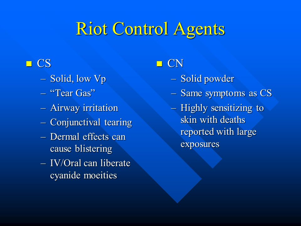 Riot Control Agents CS CS –Solid, low Vp – Tear Gas –Airway irritation –Conjunctival tearing –Dermal effects can cause blistering –IV/Oral can liberate cyanide moeities CN –Solid powder –Same symptoms as CS –Highly sensitizing to skin with deaths reported with large exposures