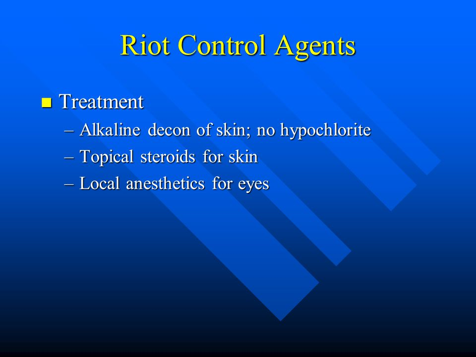 Riot Control Agents Treatment Treatment –Alkaline decon of skin; no hypochlorite –Topical steroids for skin –Local anesthetics for eyes