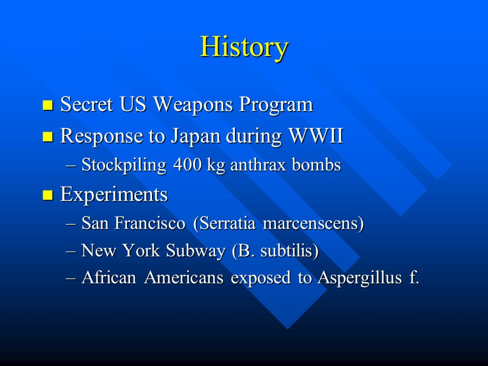 History Secret US Weapons Program Secret US Weapons Program Response to Japan during WWII Response to Japan during WWII –Stockpiling 400 kg anthrax bombs Experiments Experiments –San Francisco (Serratia marcenscens) –New York Subway (B.