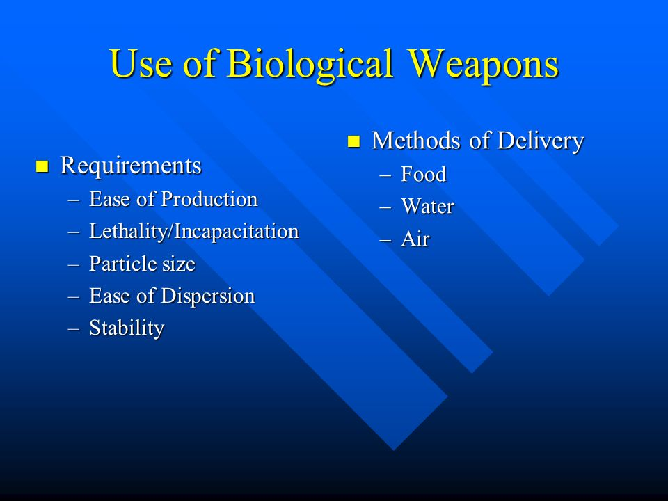 Use of Biological Weapons Requirements Requirements –Ease of Production –Lethality/Incapacitation –Particle size –Ease of Dispersion –Stability Methods of Delivery –Food –Water –Air