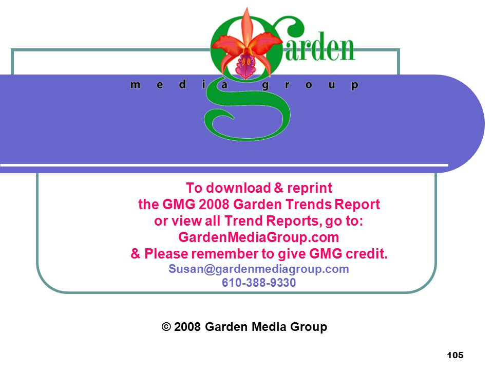 105 © 2008 Garden Media Group To download & reprint the GMG 2008 Garden Trends Report or view all Trend Reports, go to: GardenMediaGroup.com & Please remember to give GMG credit.