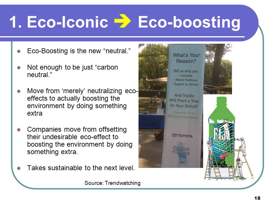 """18 1. Eco-Iconic  Eco-boosting Eco-Boosting is the new """"neutral."""" Not enough to be just """"carbon neutral."""" Move from 'merely' neutralizing eco- effect"""