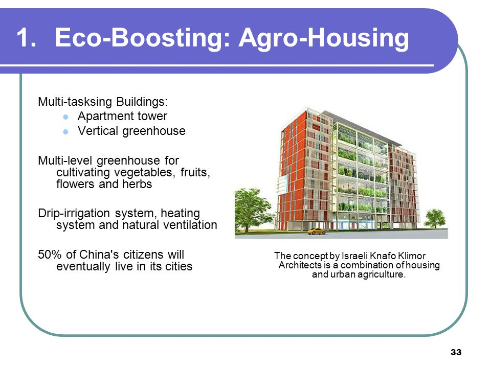 33 1.Eco-Boosting: Agro-Housing Multi-tasksing Buildings: Apartment tower Vertical greenhouse Multi-level greenhouse for cultivating vegetables, fruits, flowers and herbs Drip-irrigation system, heating system and natural ventilation 50% of China s citizens will eventually live in its cities The concept by Israeli Knafo Klimor Architects is a combination of housing and urban agriculture.