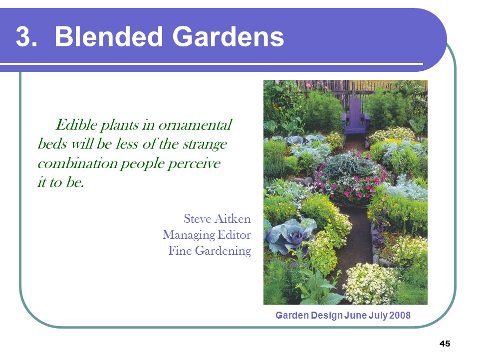 45 3. Blended Gardens Edible plants in ornamental beds will be less of the strange combination people perceive it to be. Steve Aitken Managing Editor