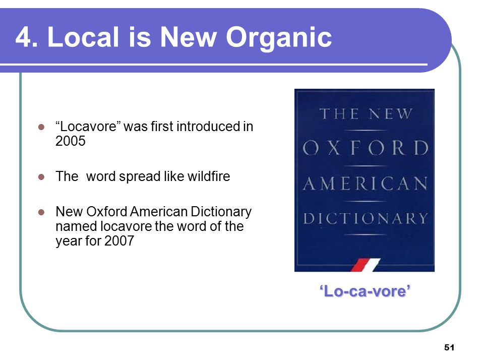 51 Locavore was first introduced in 2005 The word spread like wildfire New Oxford American Dictionary named locavore the word of the year for 2007 'Lo-ca-vore' 4.
