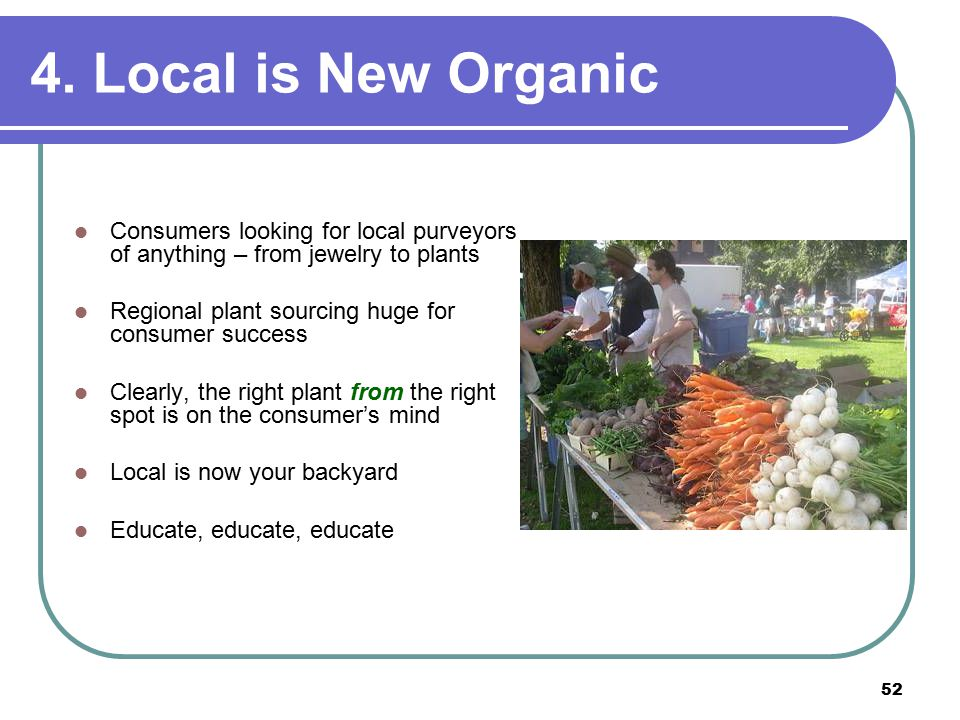 52 Consumers looking for local purveyors of anything – from jewelry to plants Regional plant sourcing huge for consumer success Clearly, the right plant from the right spot is on the consumer's mind Local is now your backyard Educate, educate, educate 4.