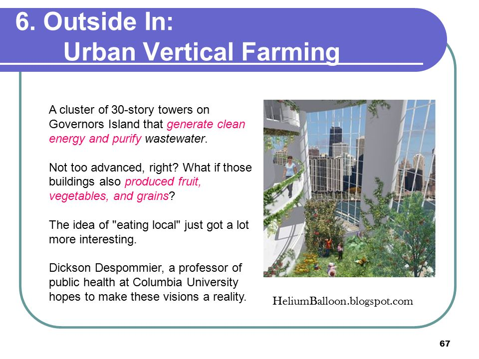 67 6. Outside In: Urban Vertical Farming A cluster of 30-story towers on Governors Island that generate clean energy and purify wastewater. Not too ad