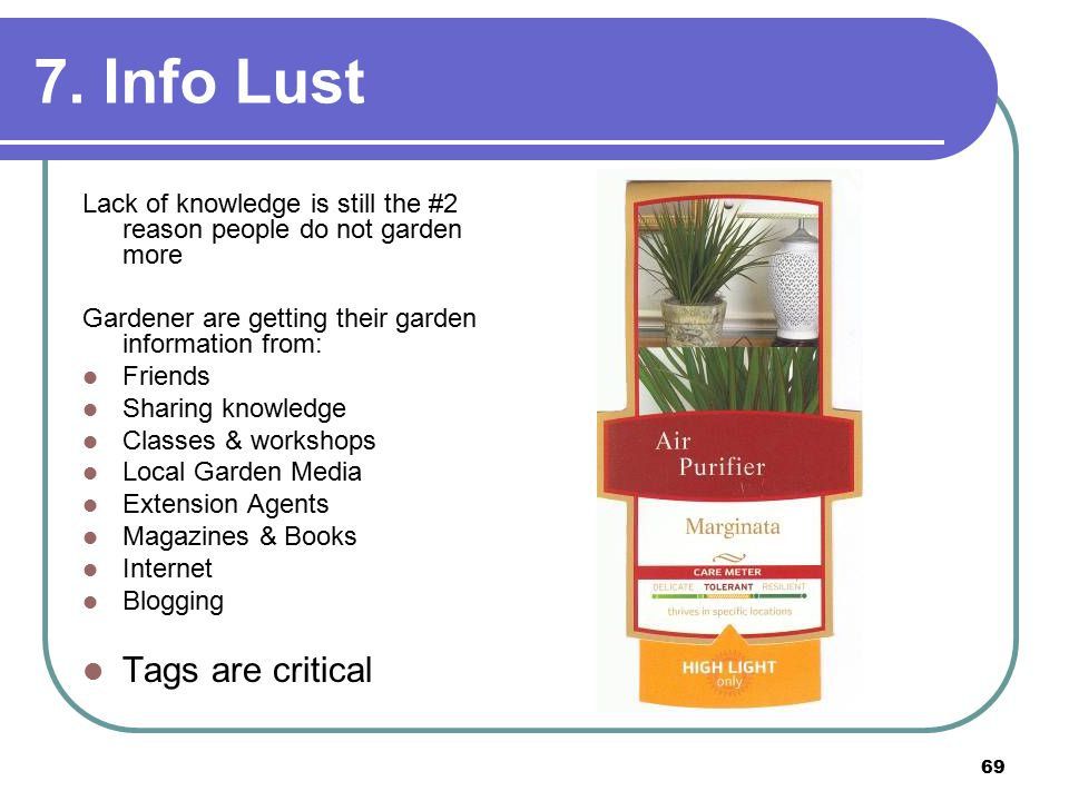 69 7. Info Lust Lack of knowledge is still the #2 reason people do not garden more Gardener are getting their garden information from: Friends Sharing