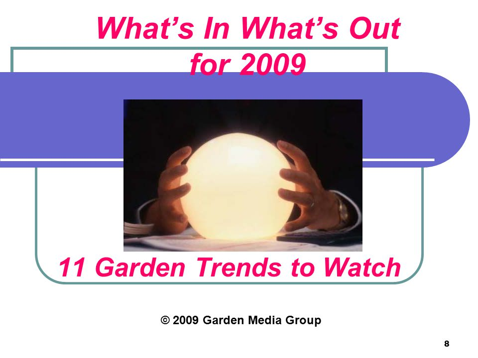 8 What's In What's Out for 2009 11 Garden Trends to Watch © 2009 Garden Media Group